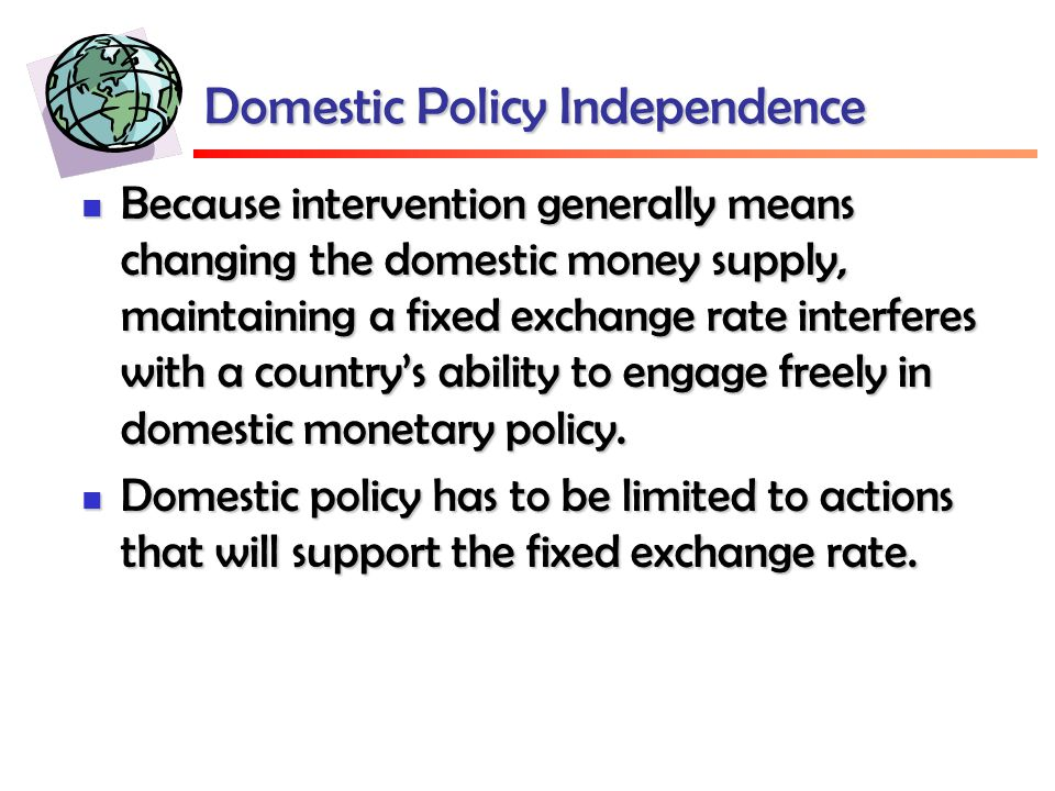 Domestic Policy Independence Because intervention generally means changing the domestic money supply, maintaining a fixed exchange rate interferes with a country's ability to engage freely in domestic monetary policy.