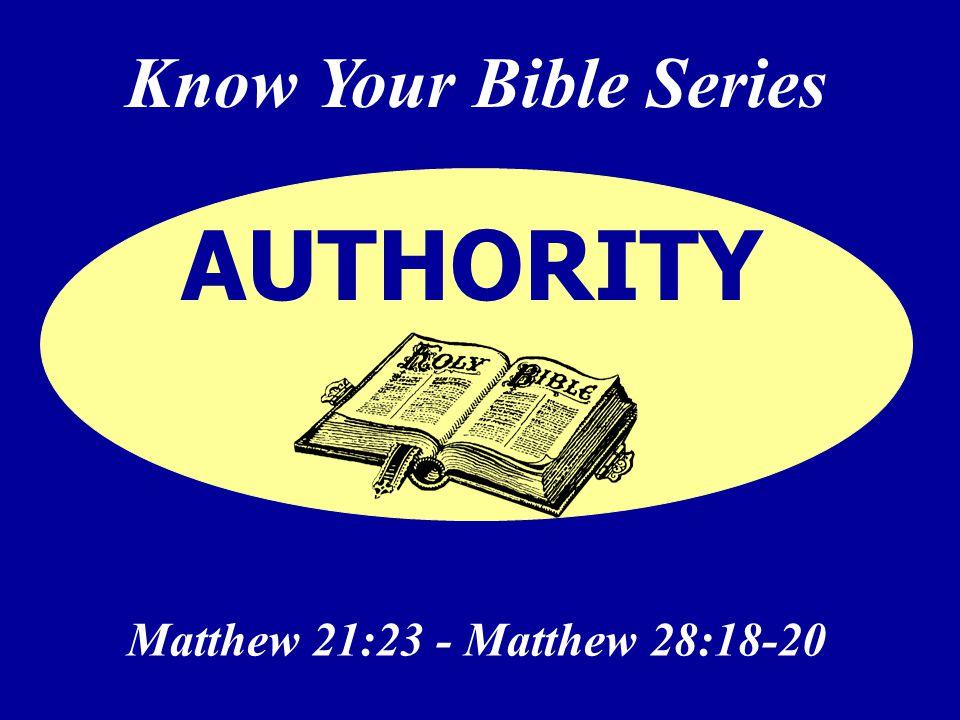 Know Your Bible Series Matthew 21:23 - Matthew 28:18-20 AUTHORITY
