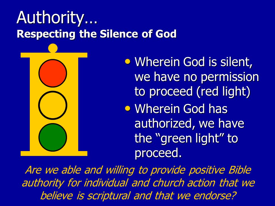 Authority… Respecting the Silence of God Wherein God is silent, we have no permission to proceed (red light) Wherein God is silent, we have no permission to proceed (red light) Wherein God has authorized, we have the green light to proceed.