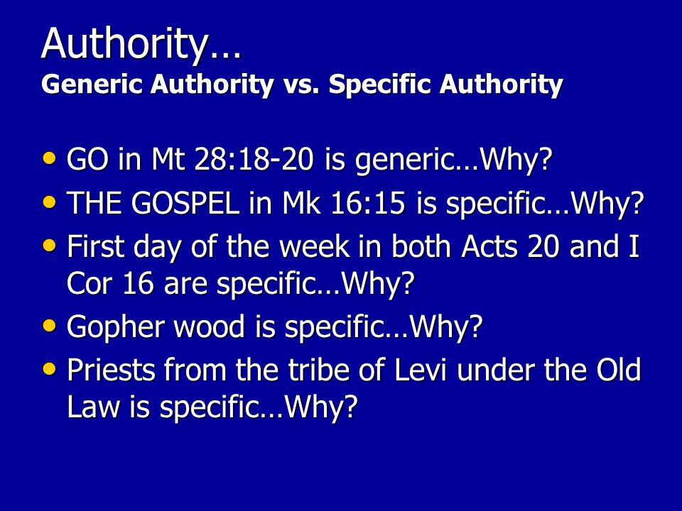 Authority… Generic Authority vs. Specific Authority GO in Mt 28:18-20 is generic…Why.