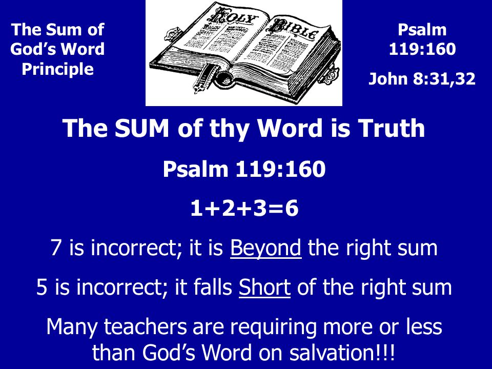 Psalm 119:160 John 8:31,32 The Sum of God's Word Principle The SUM of thy Word is Truth Psalm 119:160 1+2+3=6 7 is incorrect; it is Beyond the right sum 5 is incorrect; it falls Short of the right sum Many teachers are requiring more or less than God's Word on salvation!!!