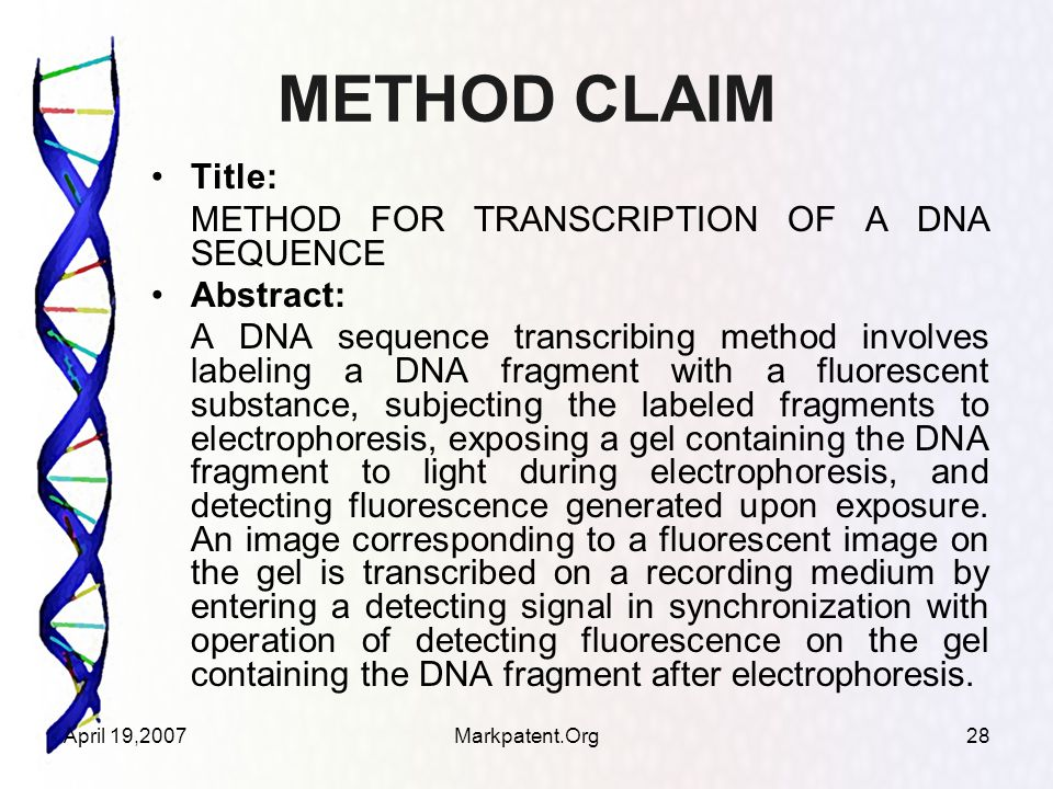 April 19,2007Markpatent.Org28 METHOD CLAIM Title: METHOD FOR TRANSCRIPTION OF A DNA SEQUENCE Abstract: A DNA sequence transcribing method involves label­ing a DNA fragment with a fluorescent substance, sub­jecting the labeled fragments to electrophoresis, expos­ing a gel containing the DNA fragment to light during electrophoresis, and detecting fluorescence generated upon exposure.