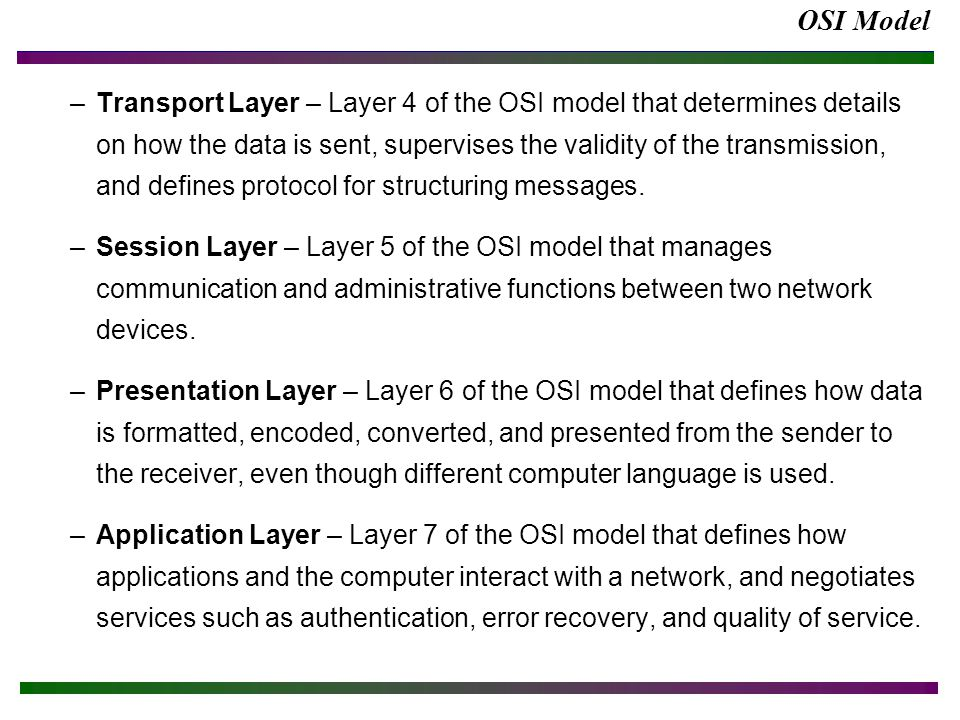 OSI Model –Transport Layer – Layer 4 of the OSI model that determines details on how the data is sent, supervises the validity of the transmission, an