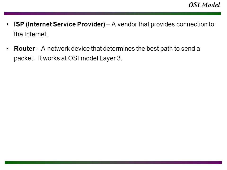 OSI Model ISP (Internet Service Provider) – A vendor that provides connection to the Internet. Router – A network device that determines the best path