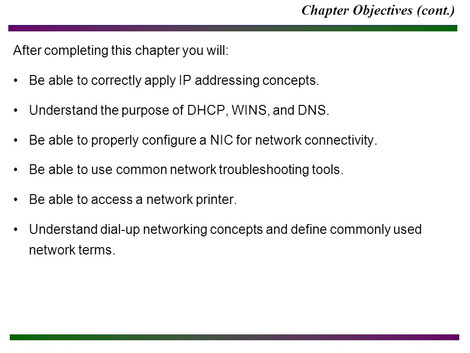 Chapter Objectives (cont.) After completing this chapter you will: Be able to correctly apply IP addressing concepts. Understand the purpose of DHCP,