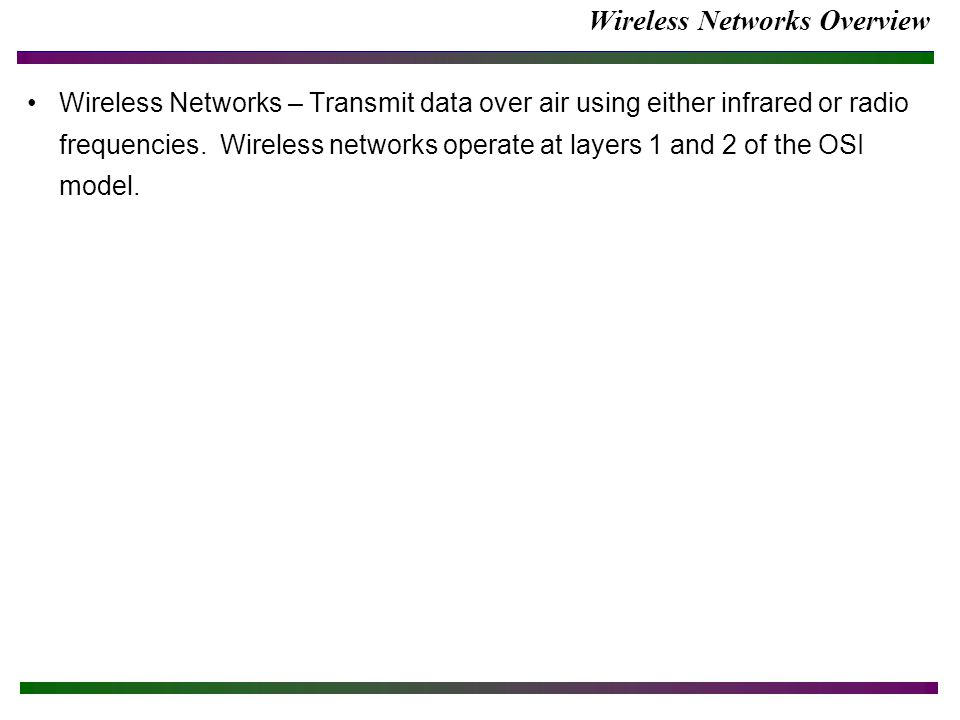Wireless Networks Overview Wireless Networks – Transmit data over air using either infrared or radio frequencies. Wireless networks operate at layers