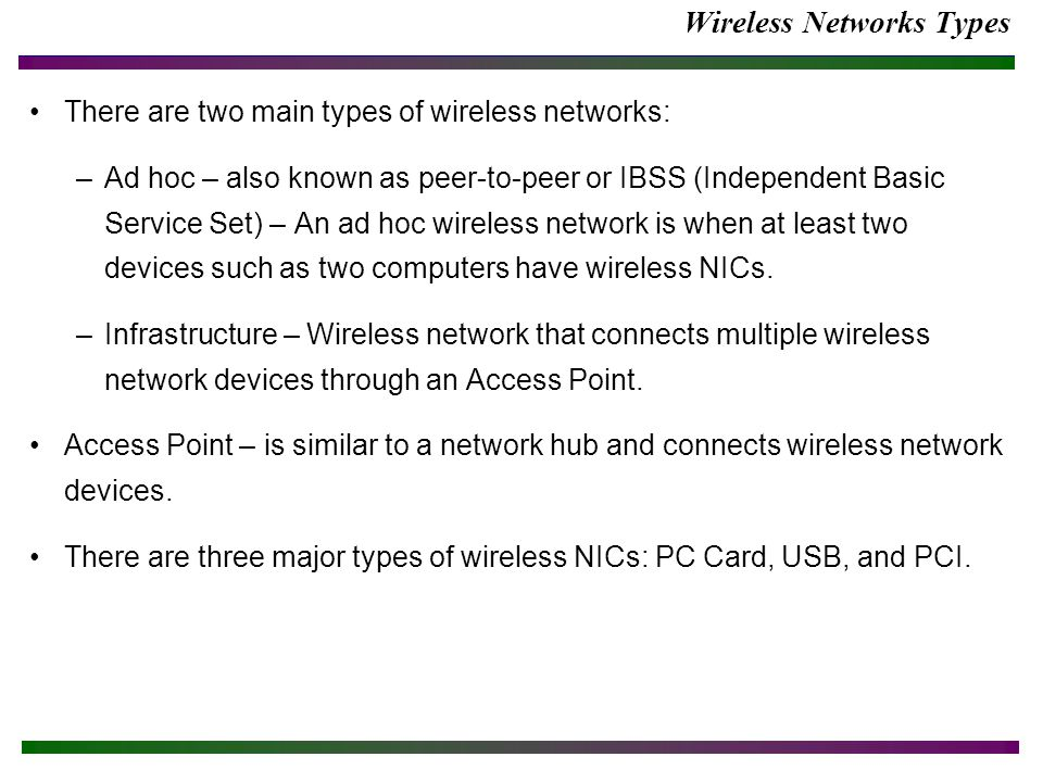 Wireless Networks Types There are two main types of wireless networks: –Ad hoc – also known as peer-to-peer or IBSS (Independent Basic Service Set) – An ad hoc wireless network is when at least two devices such as two computers have wireless NICs.