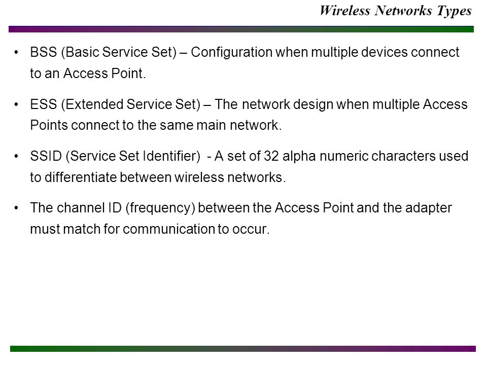 Wireless Networks Types BSS (Basic Service Set) – Configuration when multiple devices connect to an Access Point.