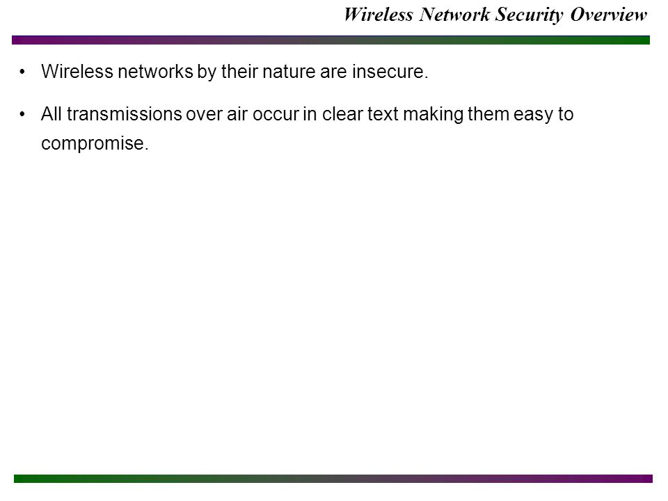 Wireless Network Security Overview Wireless networks by their nature are insecure.