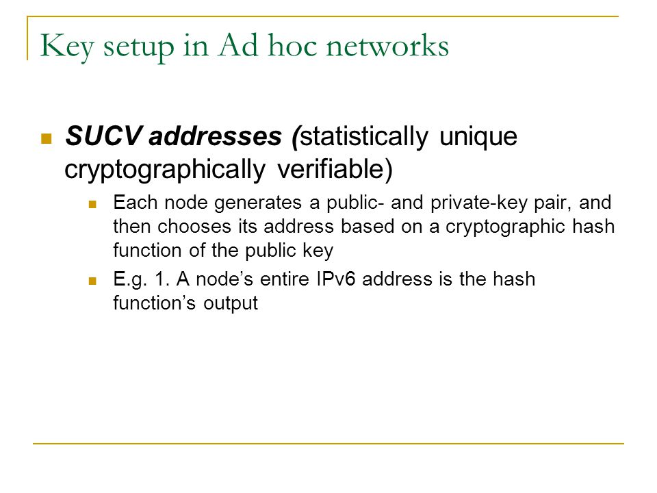 Key setup in Ad hoc networks SUCV addresses (statistically unique cryptographically verifiable) Each node generates a public- and private-key pair, an