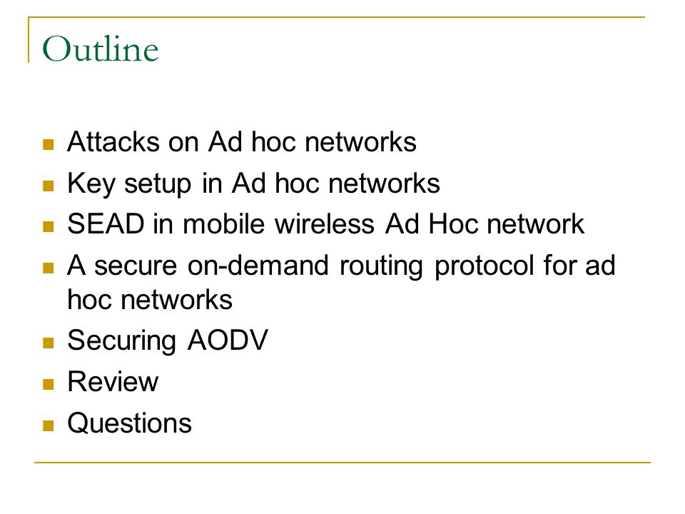 Outline Attacks on Ad hoc networks Key setup in Ad hoc networks SEAD in mobile wireless Ad Hoc network A secure on-demand routing protocol for ad hoc