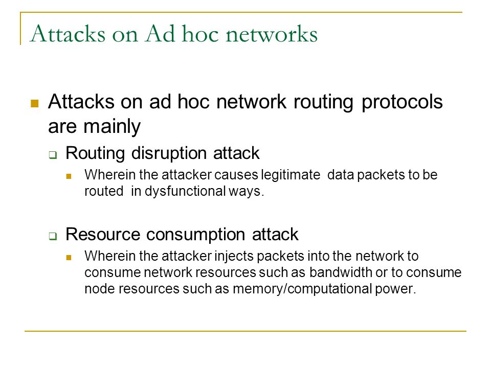 Attacks on Ad hoc networks Attacks on ad hoc network routing protocols are mainly  Routing disruption attack Wherein the attacker causes legitimate d