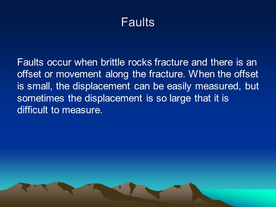 Faults occur when brittle rocks fracture and there is an offset or movement along the fracture. When the offset is small, the displacement can be easi