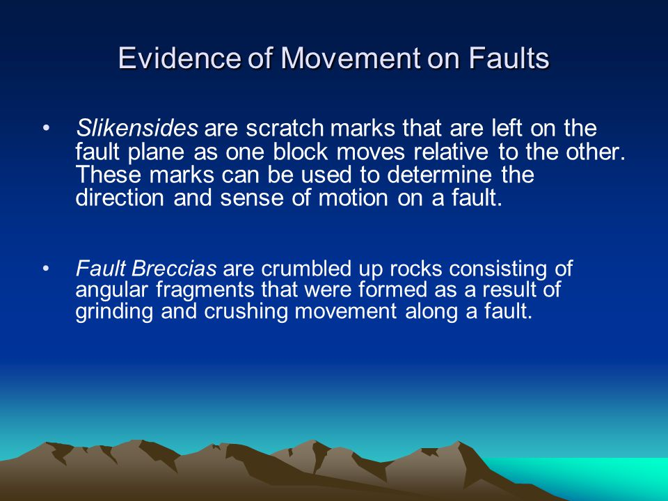 Slikensides are scratch marks that are left on the fault plane as one block moves relative to the other. These marks can be used to determine the dire
