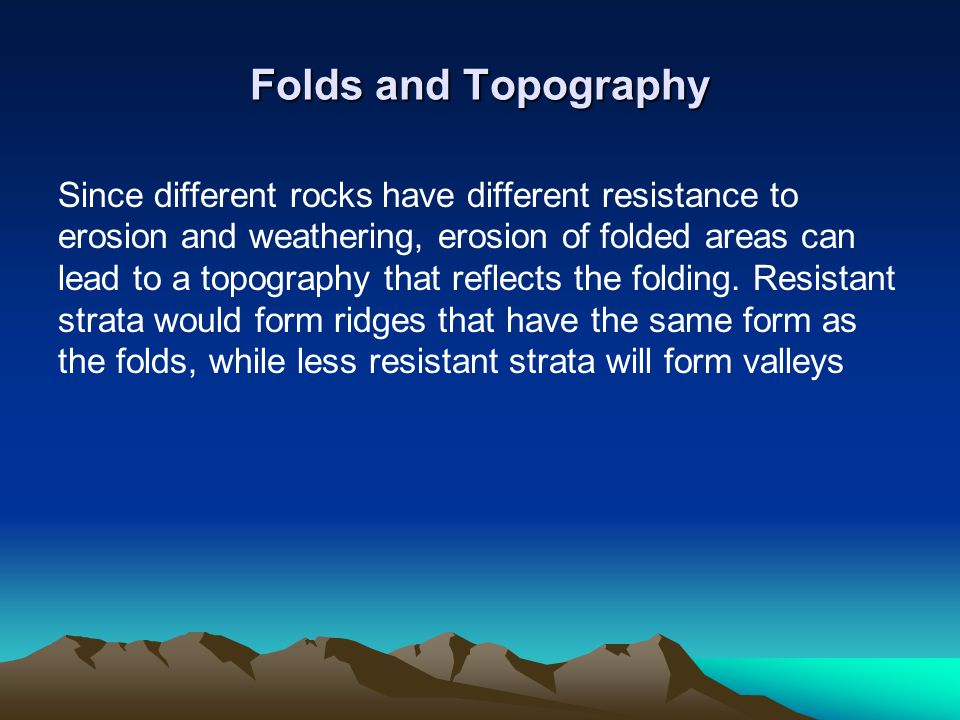 Folds and Topography Since different rocks have different resistance to erosion and weathering, erosion of folded areas can lead to a topography that