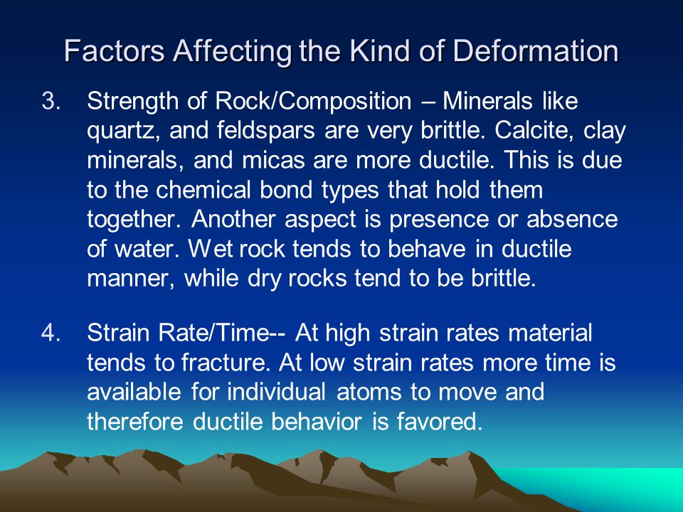 Factors Affecting the Kind of Deformation 3.Strength of Rock/Composition – Minerals like quartz, and feldspars are very brittle. Calcite, clay mineral