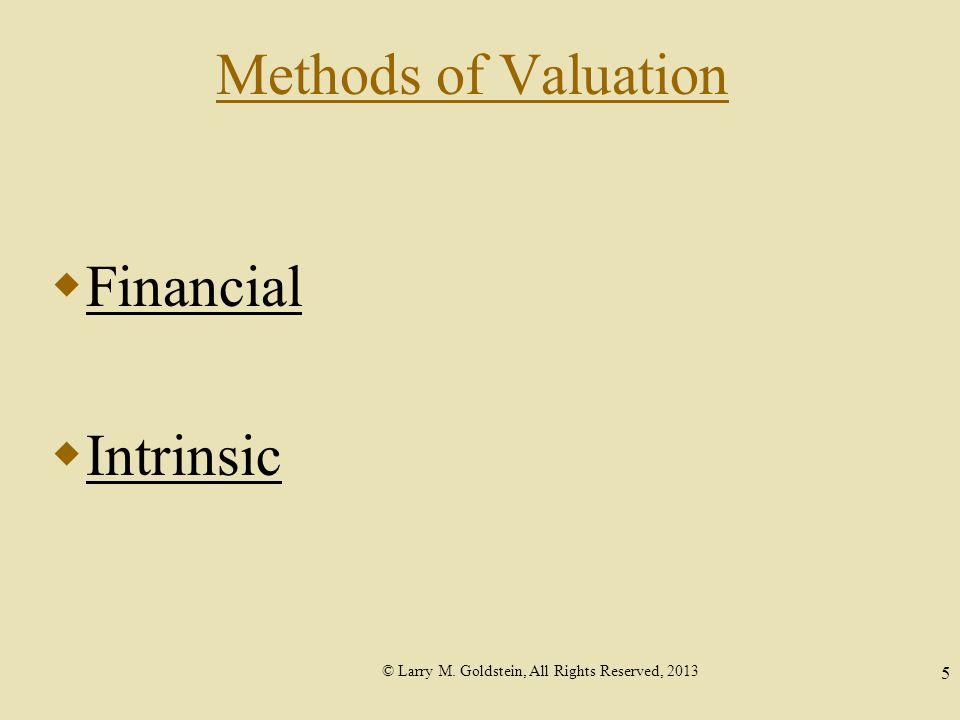 © Larry M. Goldstein, All Rights Reserved, 2013 5 Methods of Valuation  Financial  Intrinsic