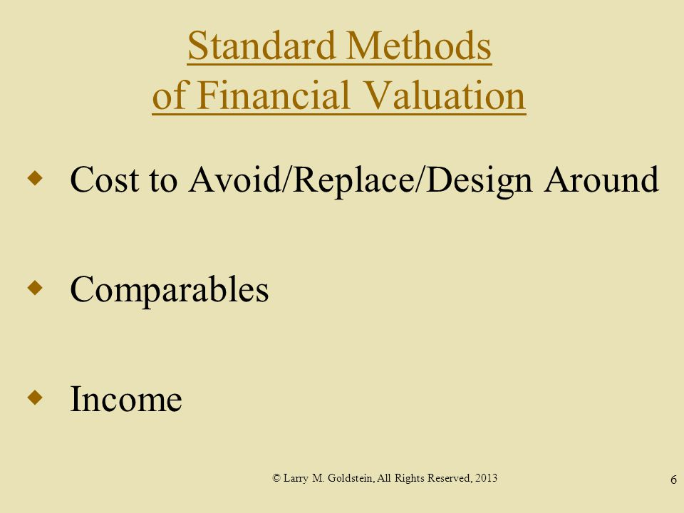 © Larry M. Goldstein, All Rights Reserved, 2013 6 Standard Methods of Financial Valuation  Cost to Avoid/Replace/Design Around  Comparables  Income