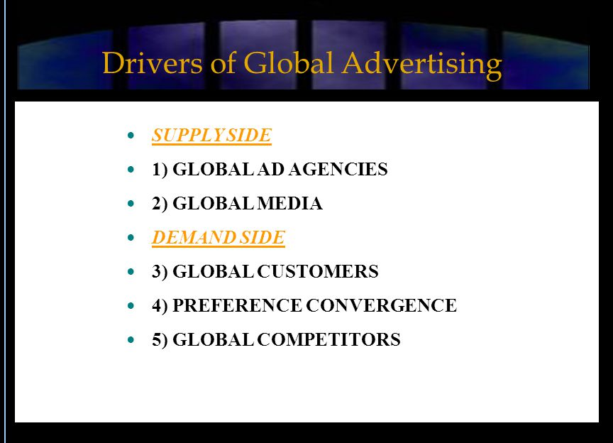 SUPPLY SIDE 1) GLOBAL AD AGENCIES 2) GLOBAL MEDIA DEMAND SIDE 3) GLOBAL CUSTOMERS 4) PREFERENCE CONVERGENCE 5) GLOBAL COMPETITORS Drivers of Global Advertising