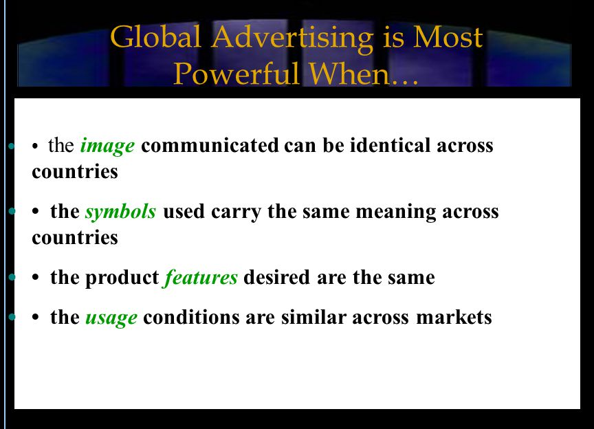 Global Advertising is Most Powerful When… the image communicated can be identical across countries the symbols used carry the same meaning across countries the product features desired are the same the usage conditions are similar across markets
