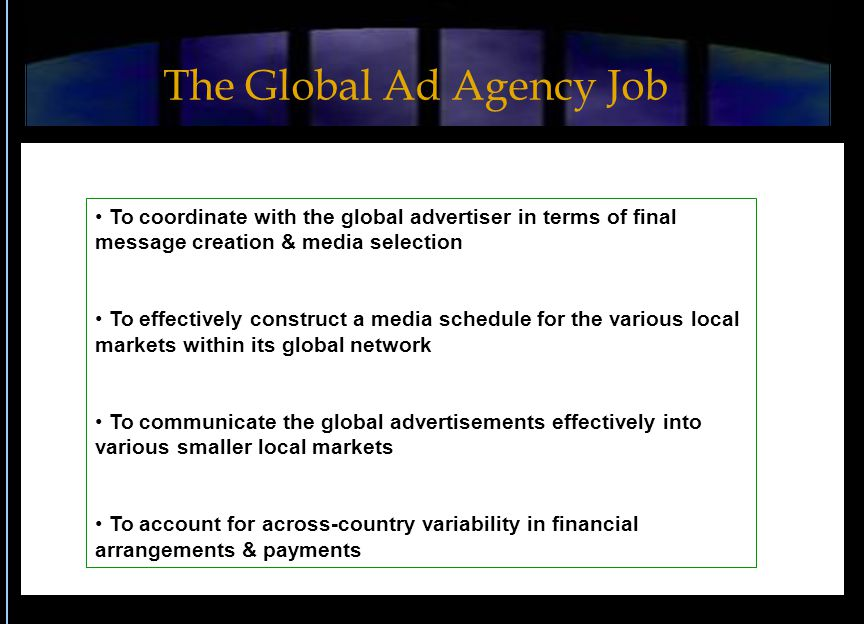 To coordinate with the global advertiser in terms of final message creation & media selection To effectively construct a media schedule for the various local markets within its global network To communicate the global advertisements effectively into various smaller local markets To account for across-country variability in financial arrangements & payments The Global Ad Agency Job