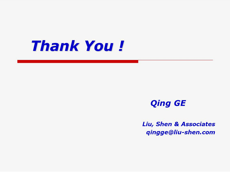 Thank You ! Qing GE Liu, Shen & Associates qingge@liu-shen.com