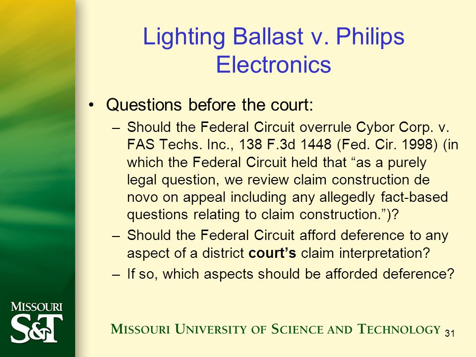 Lighting Ballast v. Philips Electronics Questions before the court: –Should the Federal Circuit overrule Cybor Corp. v. FAS Techs. Inc., 138 F.3d 1448