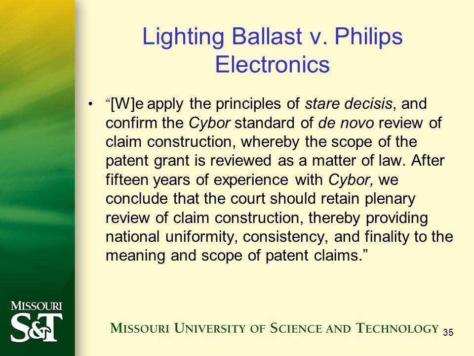 "Lighting Ballast v. Philips Electronics "" [W]e apply the principles of stare decisis, and confirm the Cybor standard of de novo review of claim constr"