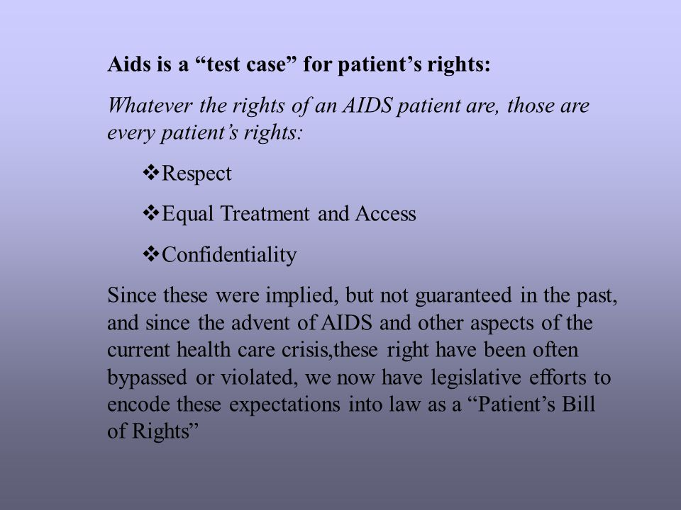 Aids is a test case for patient's rights: Whatever the rights of an AIDS patient are, those are every patient's rights:  Respect  Equal Treatment and Access  Confidentiality Since these were implied, but not guaranteed in the past, and since the advent of AIDS and other aspects of the current health care crisis,these right have been often bypassed or violated, we now have legislative efforts to encode these expectations into law as a Patient's Bill of Rights