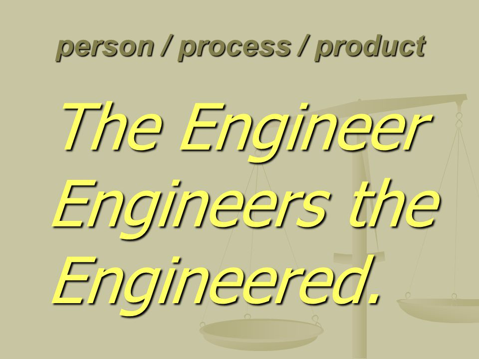 person / process / product The Engineer Engineers the Engineered.