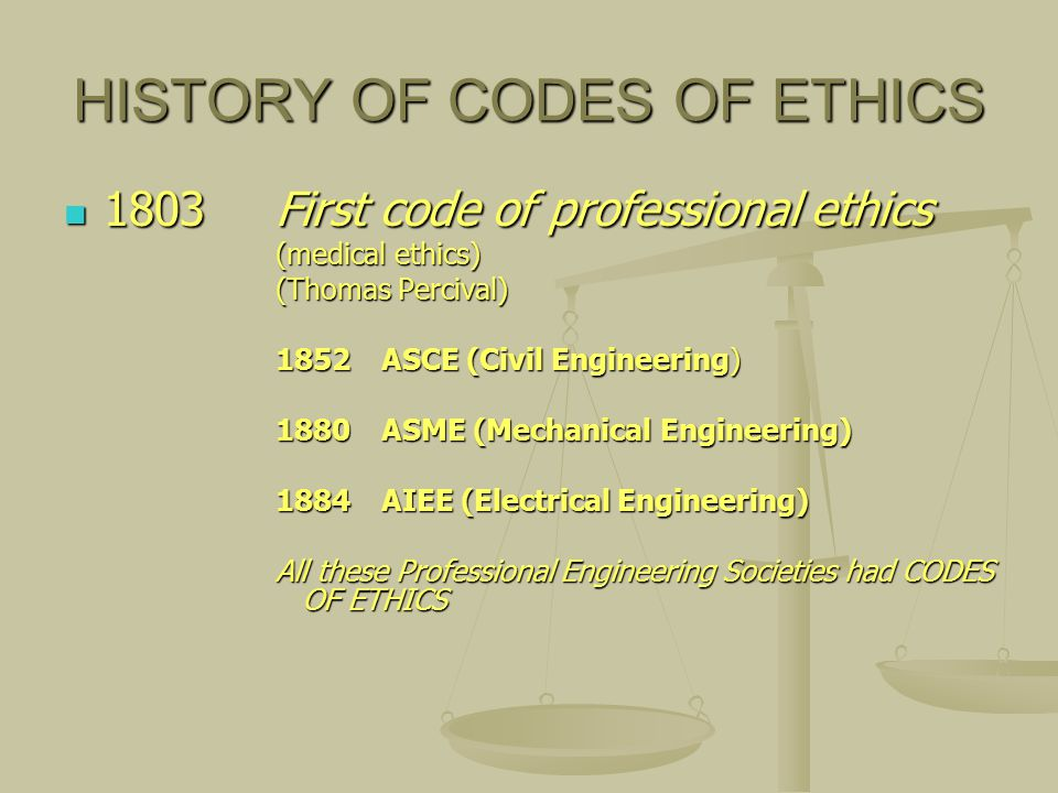 HISTORY OF CODES OF ETHICS 1803First code of professional ethics 1803First code of professional ethics (medical ethics) (Thomas Percival) 1852ASCE (Civil Engineering) 1880ASME (Mechanical Engineering) 1884AIEE (Electrical Engineering) All these Professional Engineering Societies had CODES OF ETHICS