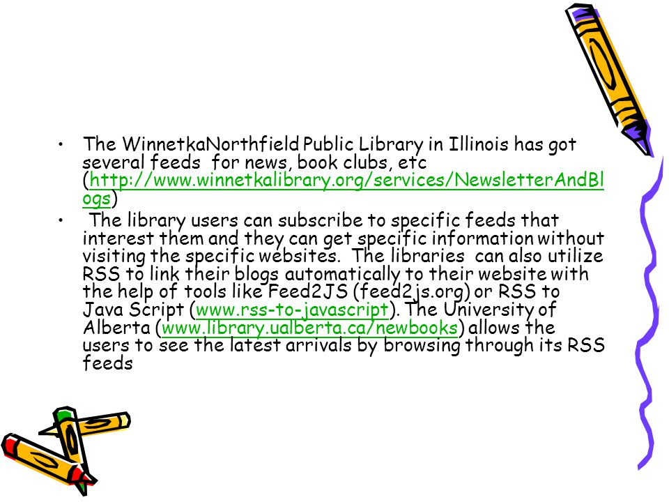 The WinnetkaNorthfield Public Library in Illinois has got several feeds for news, book clubs, etc (http://www.winnetkalibrary.org/services/NewsletterAndBl ogs)http://www.winnetkalibrary.org/services/NewsletterAndBl ogs The library users can subscribe to specific feeds that interest them and they can get specific information without visiting the specific websites.