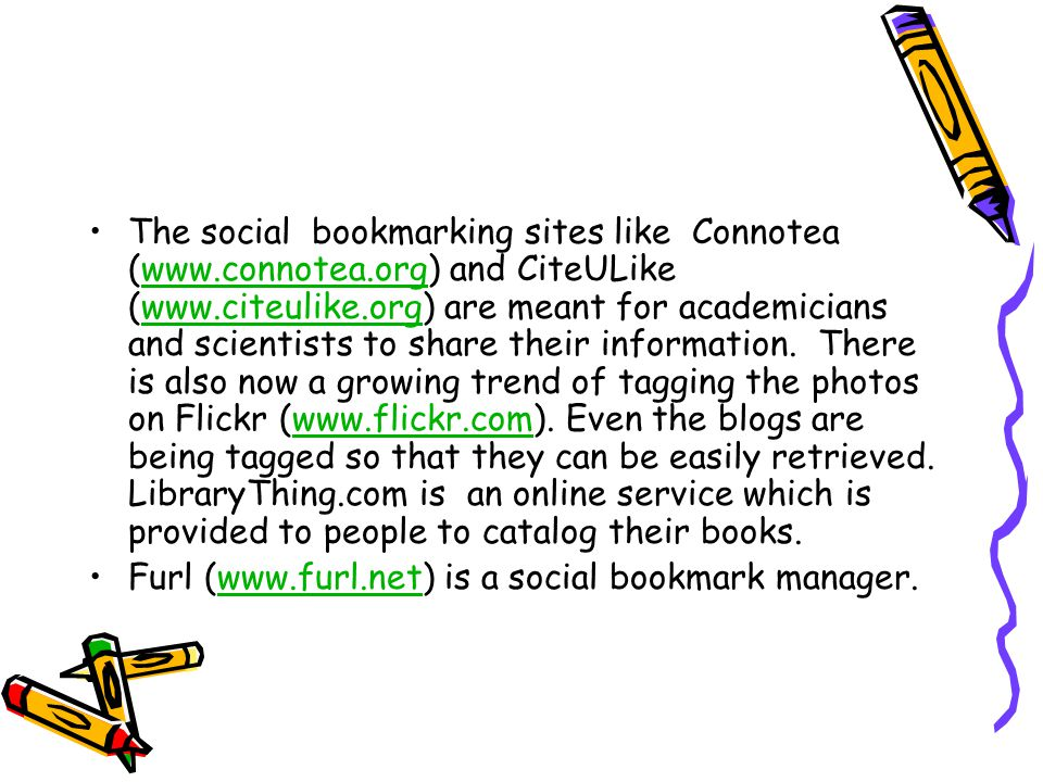 The social bookmarking sites like Connotea (www.connotea.org) and CiteULike (www.citeulike.org) are meant for academicians and scientists to share their information.