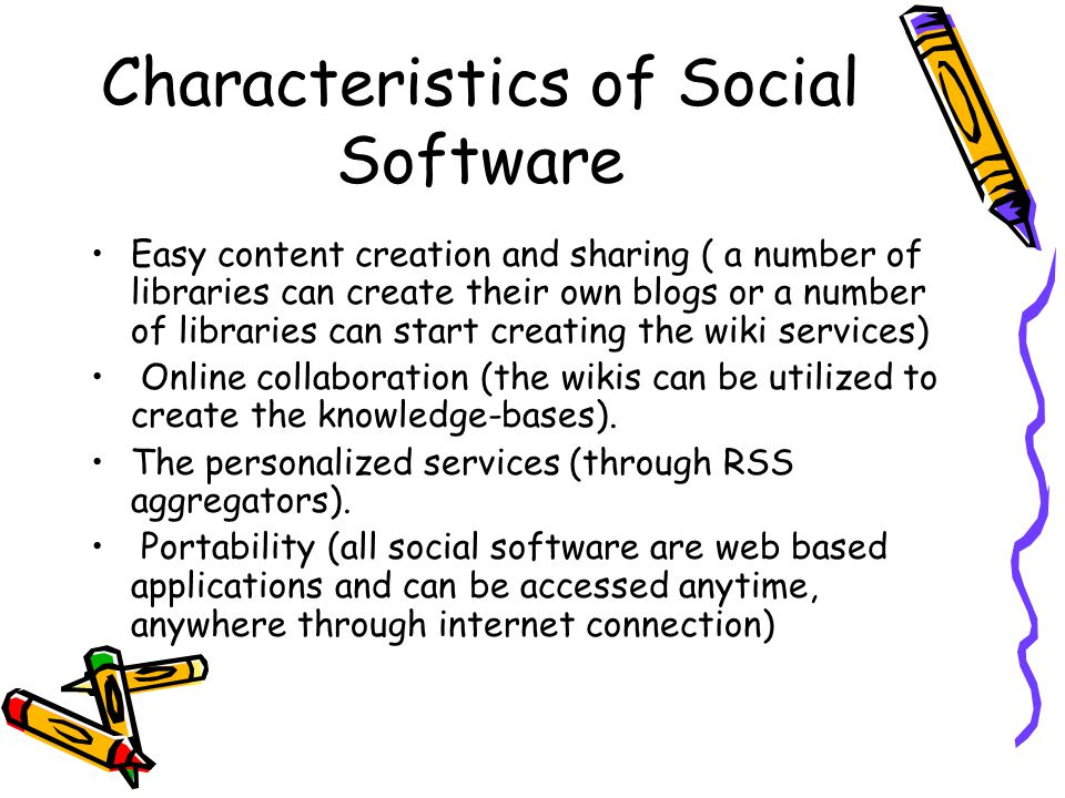 Characteristics of Social Software Easy content creation and sharing ( a number of libraries can create their own blogs or a number of libraries can start creating the wiki services) Online collaboration (the wikis can be utilized to create the knowledge-bases).