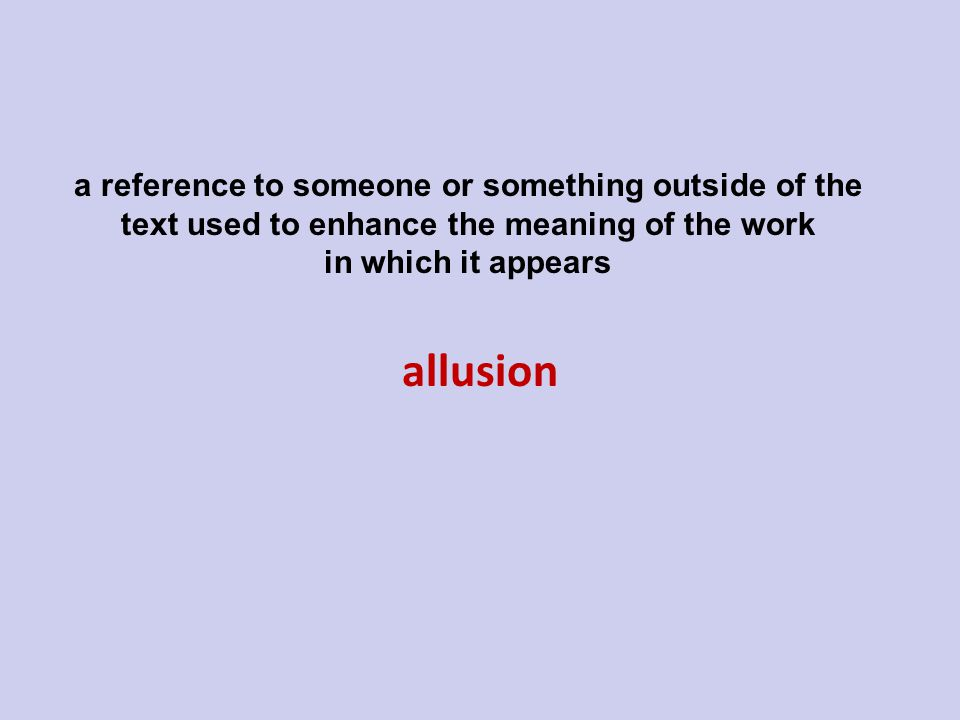 allusion a reference to someone or something outside of the text used to enhance the meaning of the work in which it appears