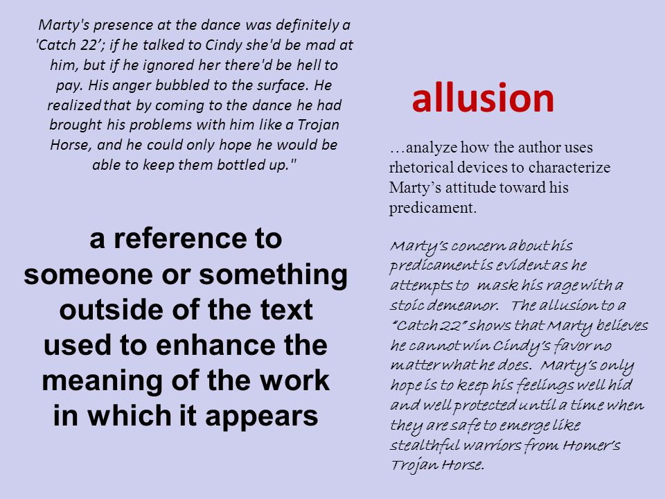 allusion a reference to someone or something outside of the text used to enhance the meaning of the work in which it appears …analyze how the author uses rhetorical devices to characterize Marty's attitude toward his predicament.