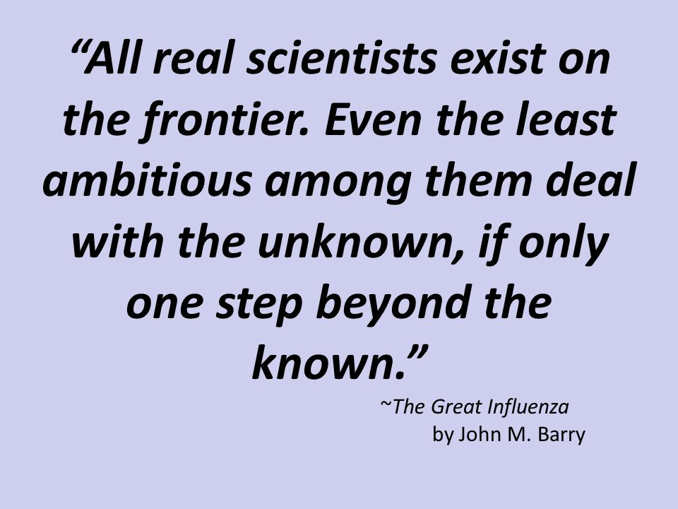 """All real scientists exist on the frontier. Even the least ambitious among them deal with the unknown, if only one step beyond the known."" ~The Great"