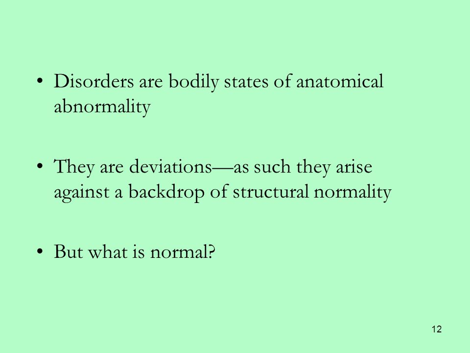 12 Disorders are bodily states of anatomical abnormality They are deviations—as such they arise against a backdrop of structural normality But what is normal