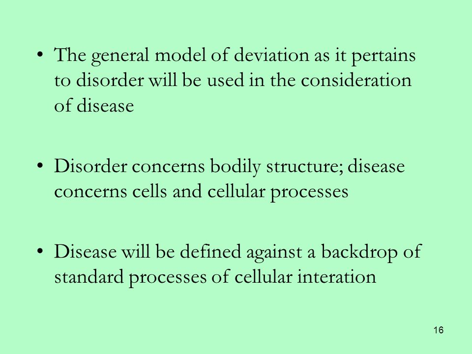 16 The general model of deviation as it pertains to disorder will be used in the consideration of disease Disorder concerns bodily structure; disease concerns cells and cellular processes Disease will be defined against a backdrop of standard processes of cellular interation