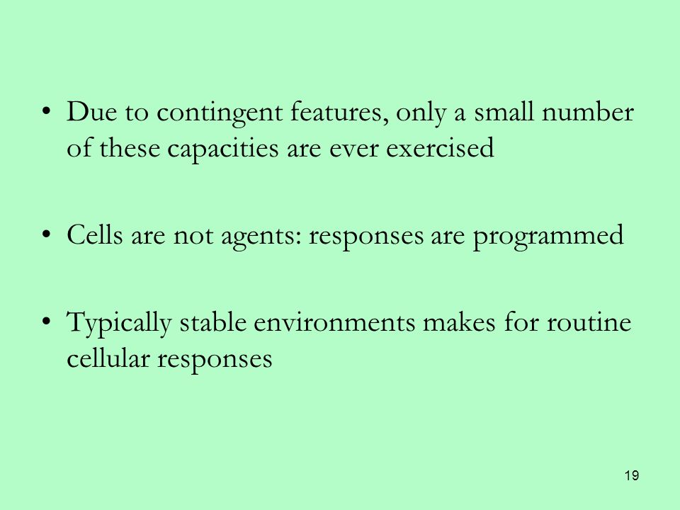 19 Due to contingent features, only a small number of these capacities are ever exercised Cells are not agents: responses are programmed Typically stable environments makes for routine cellular responses