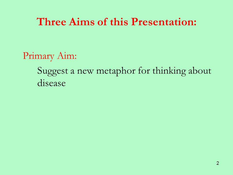 2 Three Aims of this Presentation: Primary Aim: Suggest a new metaphor for thinking about disease