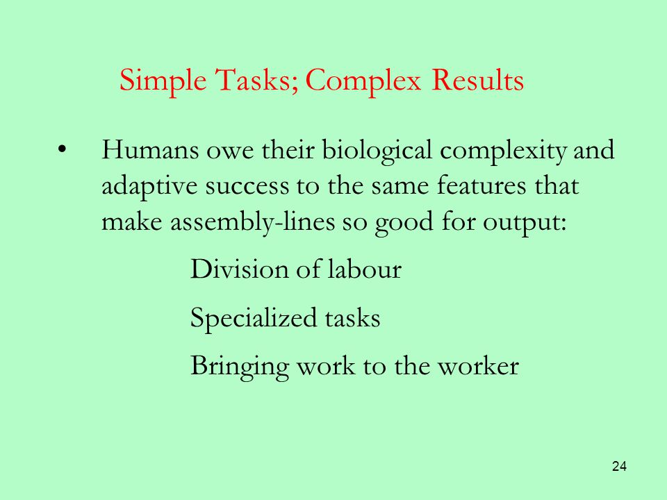 24 Simple Tasks; Complex Results Humans owe their biological complexity and adaptive success to the same features that make assembly-lines so good for output: Division of labour Specialized tasks Bringing work to the worker