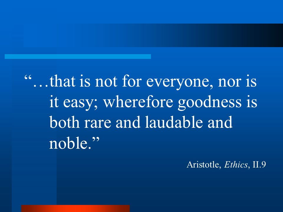 …that is not for everyone, nor is it easy; wherefore goodness is both rare and laudable and noble. Aristotle, Ethics, II.9