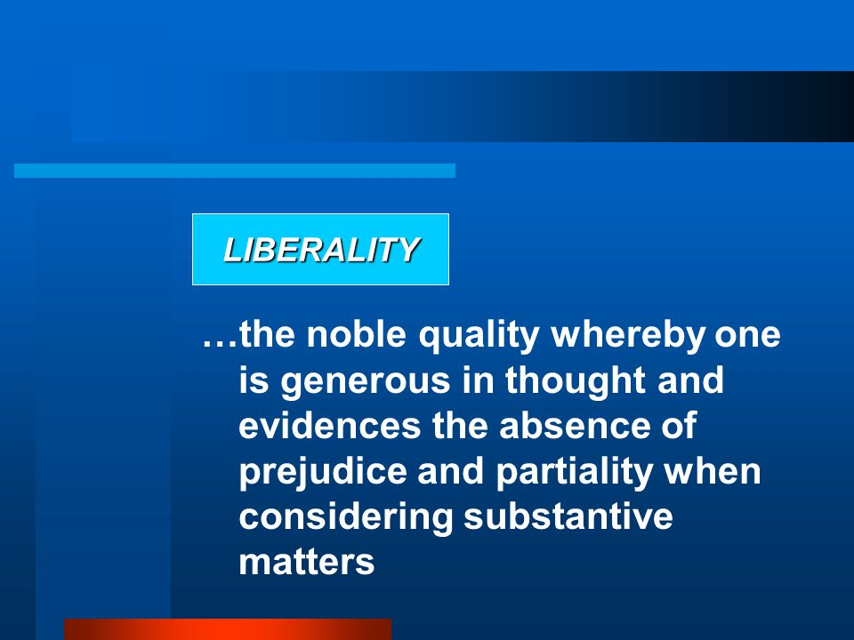 LIBERALITY …the noble quality whereby one is generous in thought and evidences the absence of prejudice and partiality when considering substantive matters