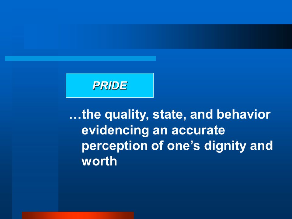 PRIDE …the quality, state, and behavior evidencing an accurate perception of one's dignity and worth