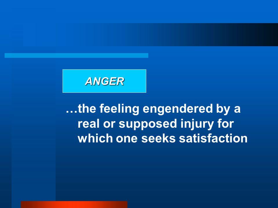ANGER …the feeling engendered by a real or supposed injury for which one seeks satisfaction