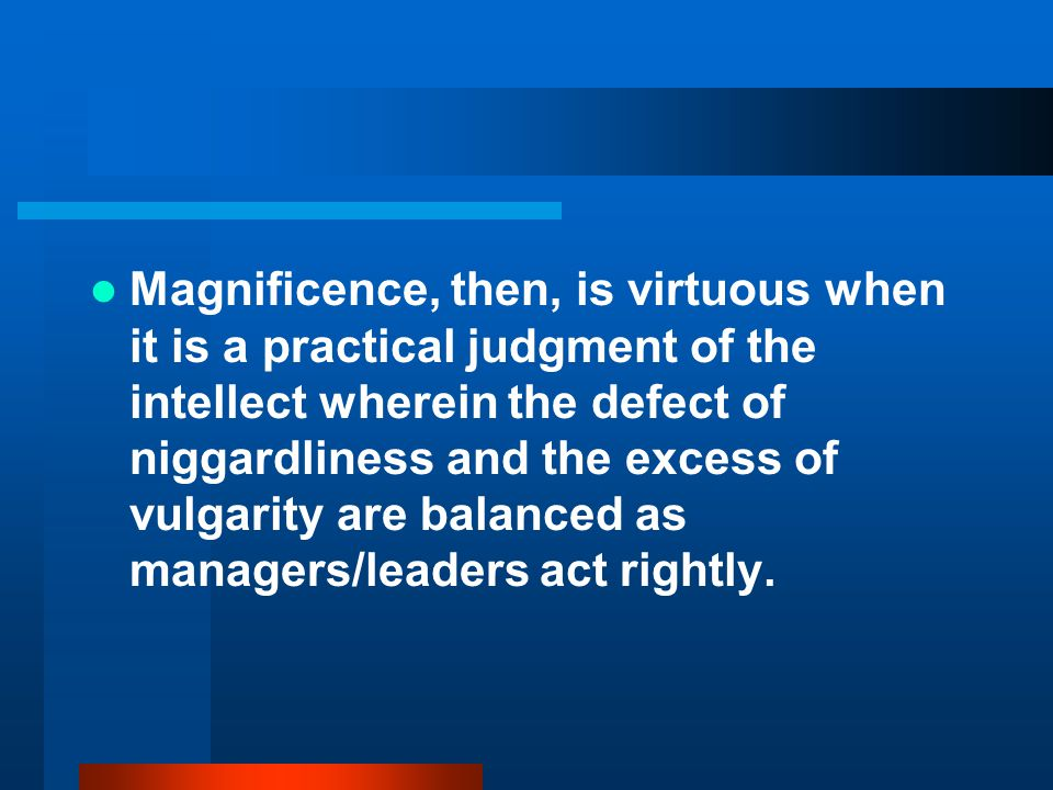 Magnificence, then, is virtuous when it is a practical judgment of the intellect wherein the defect of niggardliness and the excess of vulgarity are balanced as managers/leaders act rightly.