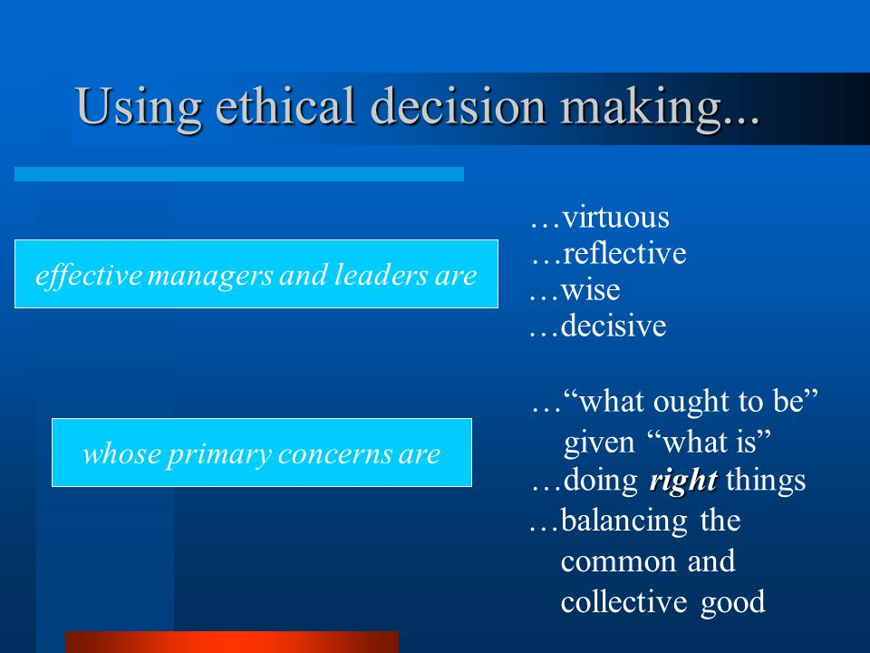 effective managers and leaders are …virtuous Using ethical decision making...