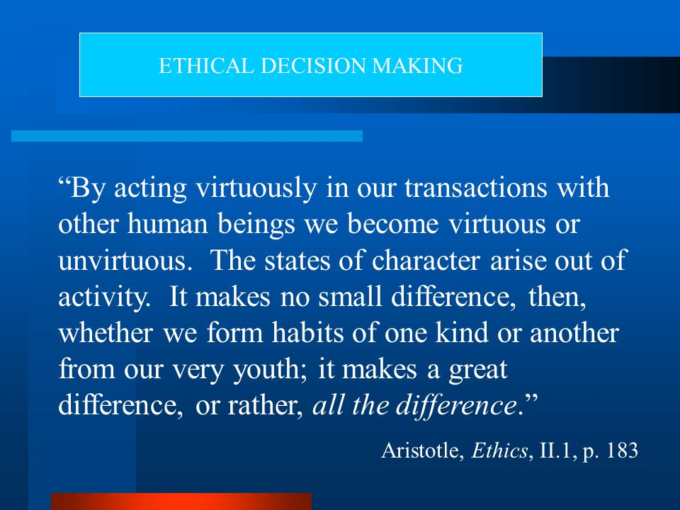 By acting virtuously in our transactions with other human beings we become virtuous or unvirtuous.