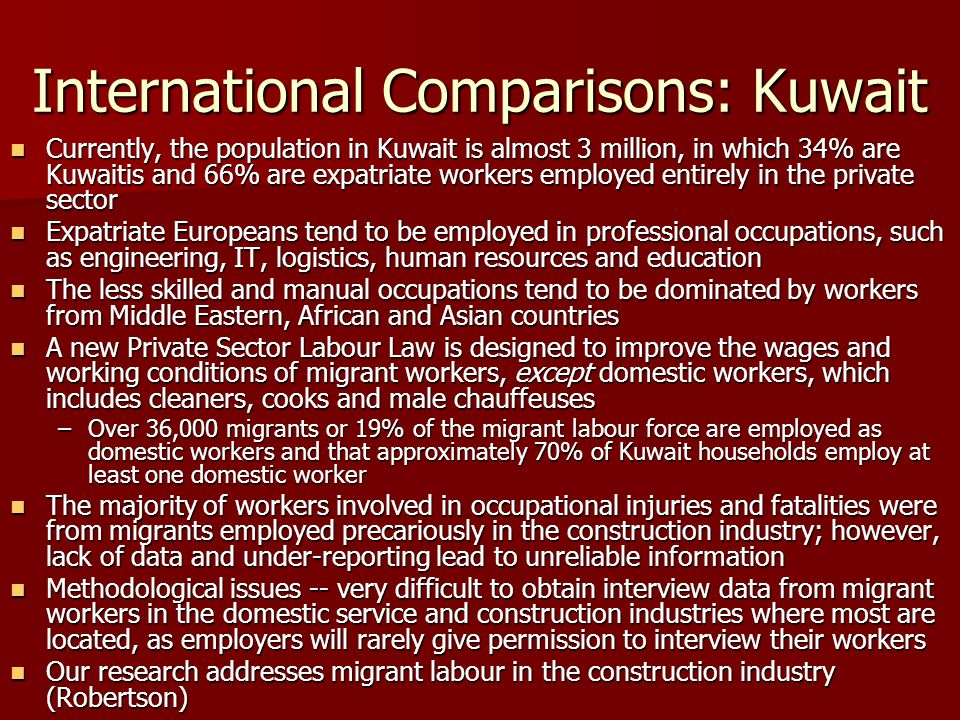International Comparisons: Kuwait Currently, the population in Kuwait is almost 3 million, in which 34% are Kuwaitis and 66% are expatriate workers employed entirely in the private sector Currently, the population in Kuwait is almost 3 million, in which 34% are Kuwaitis and 66% are expatriate workers employed entirely in the private sector Expatriate Europeans tend to be employed in professional occupations, such as engineering, IT, logistics, human resources and education Expatriate Europeans tend to be employed in professional occupations, such as engineering, IT, logistics, human resources and education The less skilled and manual occupations tend to be dominated by workers from Middle Eastern, African and Asian countries The less skilled and manual occupations tend to be dominated by workers from Middle Eastern, African and Asian countries A new Private Sector Labour Law is designed to improve the wages and working conditions of migrant workers, except domestic workers, which includes cleaners, cooks and male chauffeuses A new Private Sector Labour Law is designed to improve the wages and working conditions of migrant workers, except domestic workers, which includes cleaners, cooks and male chauffeuses –Over 36,000 migrants or 19% of the migrant labour force are employed as domestic workers and that approximately 70% of Kuwait households employ at least one domestic worker The majority of workers involved in occupational injuries and fatalities were from migrants employed precariously in the construction industry; however, lack of data and under-reporting lead to unreliable information The majority of workers involved in occupational injuries and fatalities were from migrants employed precariously in the construction industry; however, lack of data and under-reporting lead to unreliable information Methodological issues -- very difficult to obtain interview data from migrant workers in the domestic service and construction industries where most are located, as e